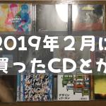 2019年2月に買ったCDとか