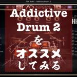 【AD2】Addictive Drums 2 おすすめしてみる