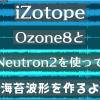 iZotope Ozone8とNeutron2を使って海苔波形を作るよ
