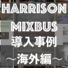 【 Harrison Mixbus 】導入事例〜海外編〜
