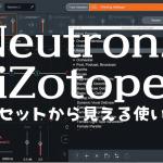 【Neutron2 iZotope】プリセットから見える使いみち