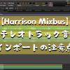 【Harrison Mixbus】ステレオトラック音源インポートの注意点