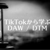 TikTok (ティック・トック) から学ぶDAW / DTM
