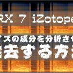 【 RX 7 iZotope 】ノイズの成分を分析させて除去する方法