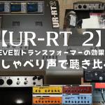 【UR-RT 2】NEVE製トランスフォーマーの効果をおしゃべり声で聴き比べ
