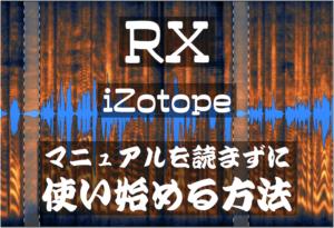 【 RX iZotope 】マニュアルを読まずに使い始める方法