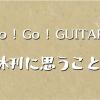 """雑誌 """" Go ! Go ! GUITAR """" 休刊に思うこと"""