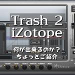 【 Trash 2 iZotope 】何が出来るのか?ちょっとご紹介