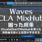 Waves CLA MixHub 困った現象〜StudioOneでMixHubを使った複数曲を開くと設定が干渉する